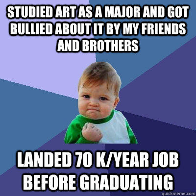 Studied art as a major and got bullied about it by my friends and brothers landed 70 k/year job before graduating - Studied art as a major and got bullied about it by my friends and brothers landed 70 k/year job before graduating  Success Kid