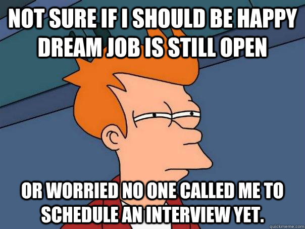 Not Sure If I should be happy dream job is still open Or worried no one called me to schedule an interview yet. - Not Sure If I should be happy dream job is still open Or worried no one called me to schedule an interview yet.  Futurama Fry