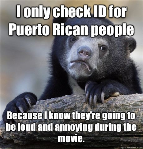 I only check ID for Puerto Rican people Because I know they're going to be loud and annoying during the movie. - I only check ID for Puerto Rican people Because I know they're going to be loud and annoying during the movie.  Confession Bear