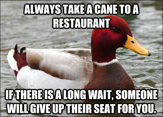 Always take a cane to a restaurant If there is a long wait, someone will give up their seat for you. - Always take a cane to a restaurant If there is a long wait, someone will give up their seat for you.  Malicious Advice Mallard