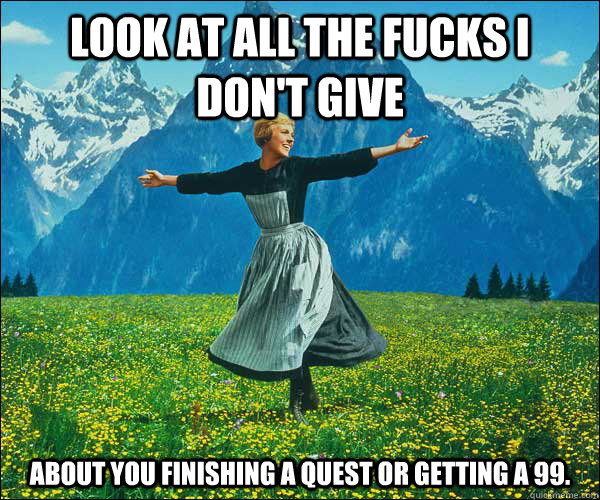 look at all the fucks i don't give about you finishing a quest or getting a 99. - look at all the fucks i don't give about you finishing a quest or getting a 99.  Sound of Music