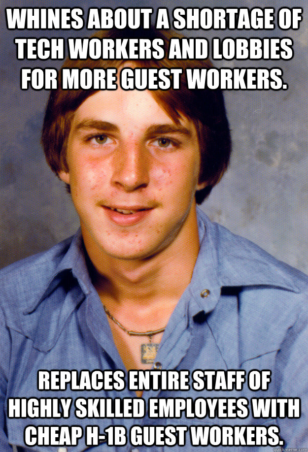 Whines about a shortage of tech workers and lobbies for more guest workers.  Replaces entire staff of highly skilled employees with cheap H-1b guest workers. - Whines about a shortage of tech workers and lobbies for more guest workers.  Replaces entire staff of highly skilled employees with cheap H-1b guest workers.  Old Economy Steven