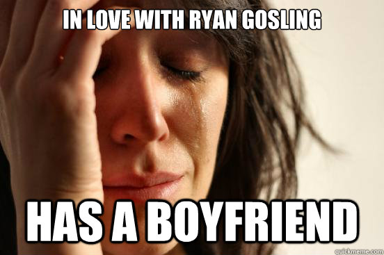 In love with ryan gosling has a boyfriend - In love with ryan gosling has a boyfriend  First World Problems