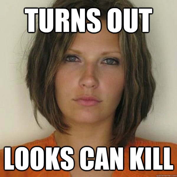 turns out looks can kill - turns out looks can kill  Attractive Convict