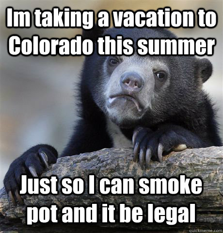 Im taking a vacation to Colorado this summer Just so I can smoke pot and it be legal - Im taking a vacation to Colorado this summer Just so I can smoke pot and it be legal  Confession Bear