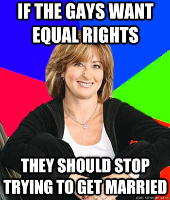 If the gays want equal rights They should stop trying to get married - If the gays want equal rights They should stop trying to get married  Sheltering Suburban Mom
