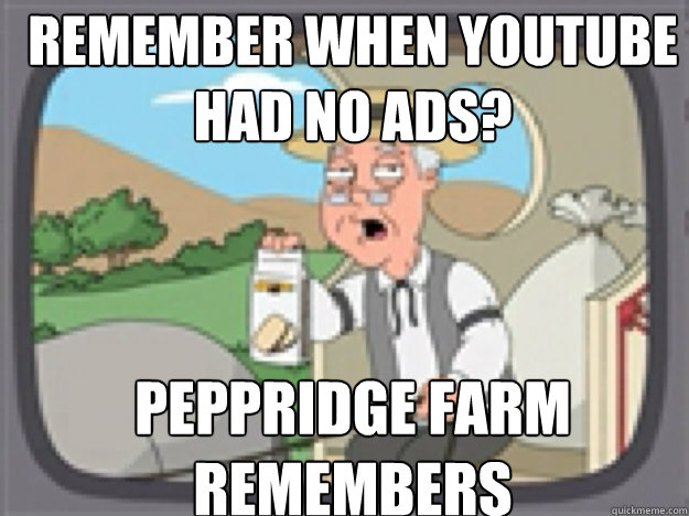 REMEMBER when youtube had no ads? PEPPRIDGE FARM REMEMBERS