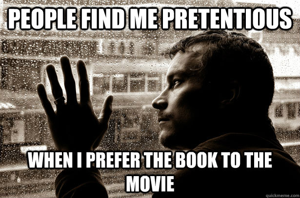 People find me pretentious when I prefer the book to the movie - People find me pretentious when I prefer the book to the movie  Over-Educated Problems
