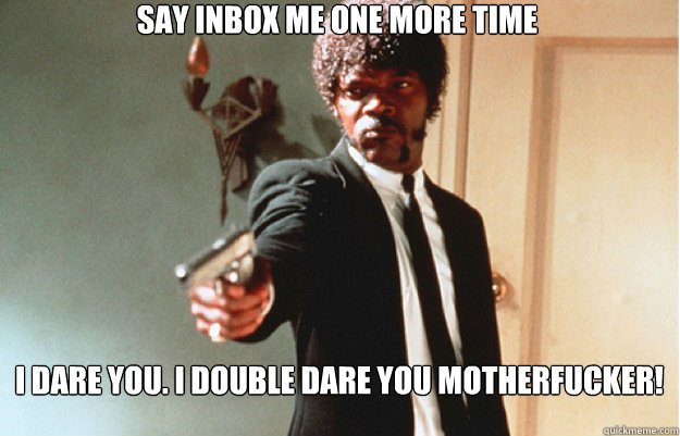 say Inbox me one more time I dare you. I double dare you motherfucker!