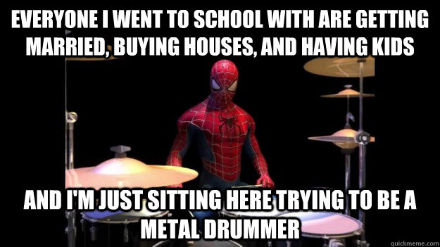 Everyone I went to school with are getting married, buying houses, and having kids And I'm just sitting here trying to be a metal drummer - Everyone I went to school with are getting married, buying houses, and having kids And I'm just sitting here trying to be a metal drummer  Spidy-drums