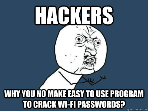 hackers Why you no make easy to use program to crack wi-fi passwords?