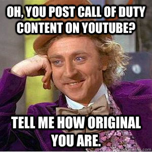 Oh, you post call of duty content on youtube? Tell me how original you are.