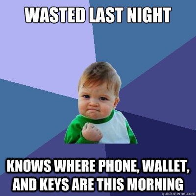 wasted last night knows where phone, wallet, and keys are this morning - wasted last night knows where phone, wallet, and keys are this morning  Success Kid