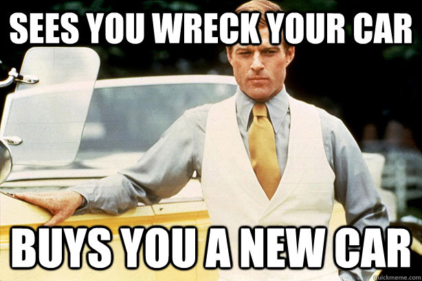 Sees you wreck your car buys you a new car  OG Great Gatsby