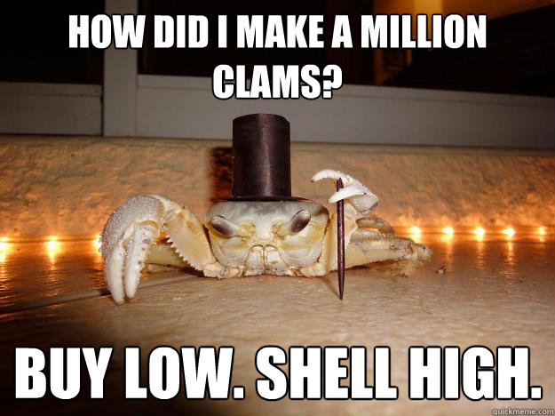 How did I make a million clams? Buy low. Shell high. - How did I make a million clams? Buy low. Shell high.  Fancy Crab