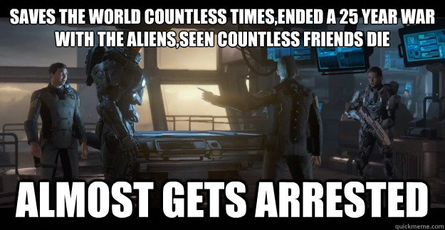 Saves the world countless times,ended a 25 year war with the aliens,seen countless friends die Almost Gets Arrested