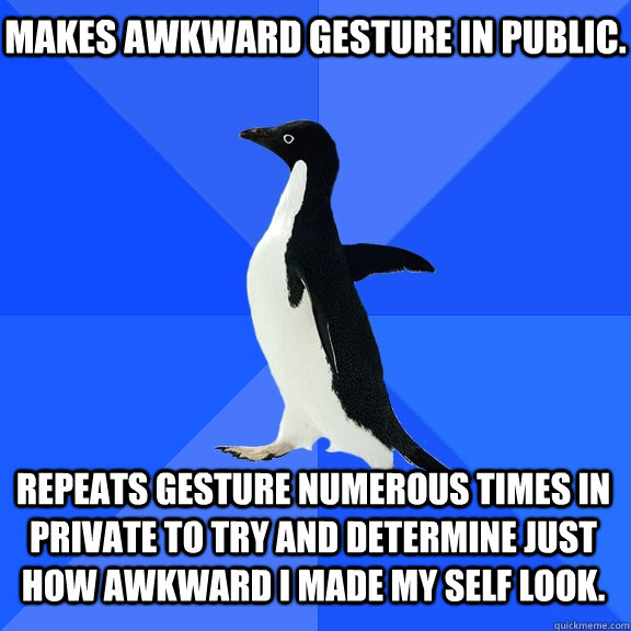 Makes awkward gesture in public. Repeats gesture numerous times in private to try and determine just how awkward I made my self look. - Makes awkward gesture in public. Repeats gesture numerous times in private to try and determine just how awkward I made my self look.  Socially Awkward Penguin
