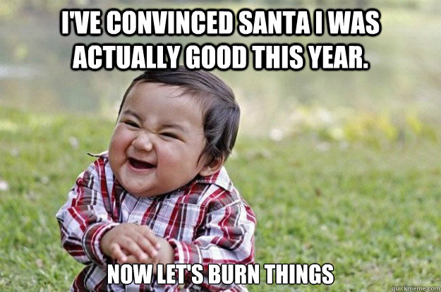 I've convinced Santa I was actually good this year.   Now Let's burn things - I've convinced Santa I was actually good this year.   Now Let's burn things  Evil Toddler