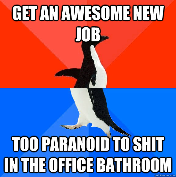 Get an awesome new job Too paranoid to shit in the office bathroom - Get an awesome new job Too paranoid to shit in the office bathroom  Socially Awesome Awkward Penguin