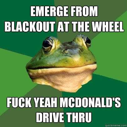 emerge from blackout at the wheel fuck yeah mcdonald's drive thru - emerge from blackout at the wheel fuck yeah mcdonald's drive thru  Foul Bachelor Frog