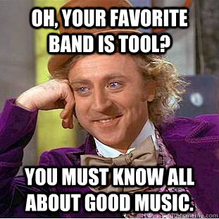 Oh, your favorite band is Tool? You must know all about good music. - Oh, your favorite band is Tool? You must know all about good music.  Condescending Wonka