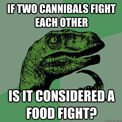 If Two Cannibals Fight Each Other Is It Considered A Food Fight? - If Two Cannibals Fight Each Other Is It Considered A Food Fight?  Philosoraptor