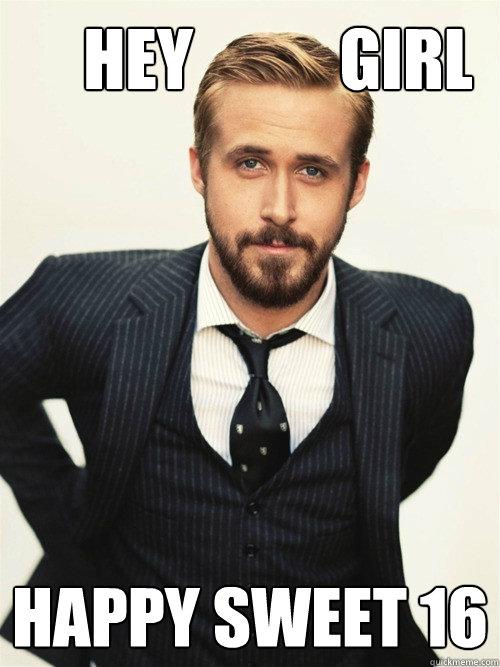 Hey           Girl Happy Sweet 16   -       Hey           Girl Happy Sweet 16    ryan gosling happy birthday