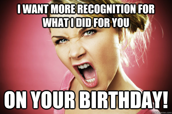 I want more recognition for what I did for you on your birthday! - I want more recognition for what I did for you on your birthday!  Misc