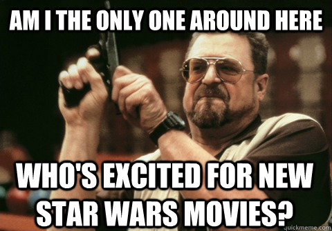 Am I the only one around here who's excited for new star wars movies? - Am I the only one around here who's excited for new star wars movies?  Am I the only one