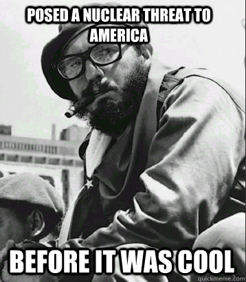 Posed a nuclear threat to america Before it was cool - Posed a nuclear threat to america Before it was cool  Hipster Castro