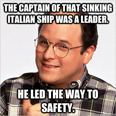 The Captain of that sinking Italian ship was a leader. He led the way to safety.  George costanza
