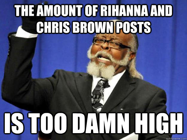 the amount of rihanna and chris brown posts is too damn high - the amount of rihanna and chris brown posts is too damn high  Toodamnhigh
