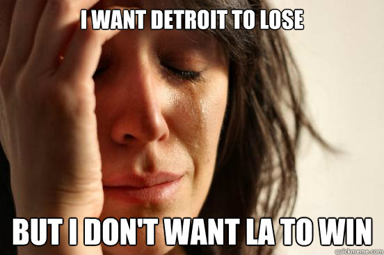 I want Detroit to lose but I don't want LA to win - I want Detroit to lose but I don't want LA to win  First World Problems