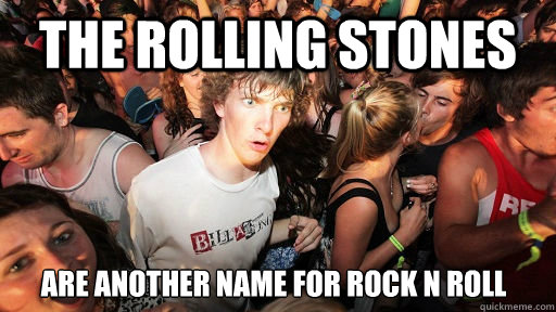 The Rolling Stones are another name for rock n roll - The Rolling Stones are another name for rock n roll  Sudden Clarity Clarence