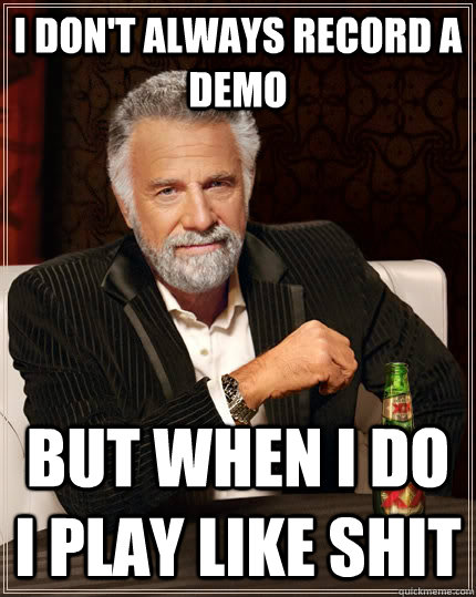 I don't always record a demo but when I do I play like shit - I don't always record a demo but when I do I play like shit  The Most Interesting Man In The World