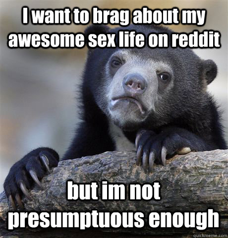 I want to brag about my awesome sex life on reddit but im not presumptuous enough  - I want to brag about my awesome sex life on reddit but im not presumptuous enough   Confession Bear