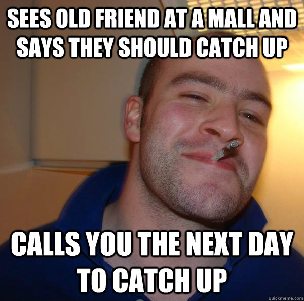 sees old friend at a mall and says they should catch up calls you the next day to catch up - sees old friend at a mall and says they should catch up calls you the next day to catch up  Misc