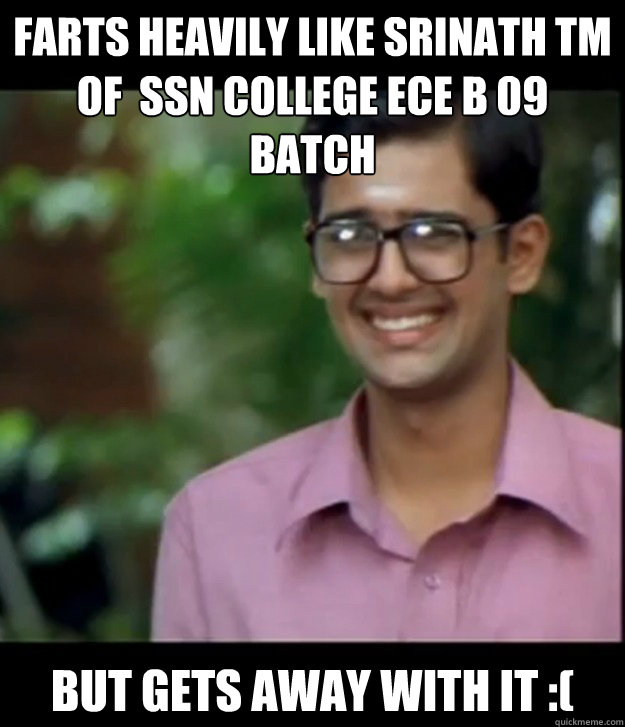 Farts heavily Like Srinath TM of  SSN college ECE B 09 batch But gets away with it :(  Smart Iyer boy