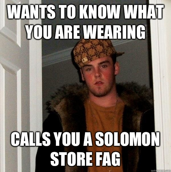 Wants to know what you are wearing Calls you a Solomon Store Fag - Wants to know what you are wearing Calls you a Solomon Store Fag  Scumbag Steve