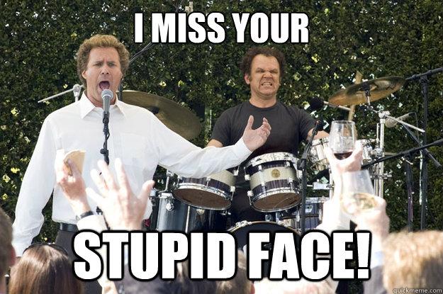 i miss your stupid face!  I MISS YOUR STUPID FACE