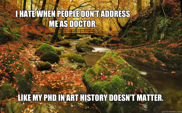 I hate when people don't address me as doctor, like my phd in art history doesn't matter. - I hate when people don't address me as doctor, like my phd in art history doesn't matter.  fwepp10122012