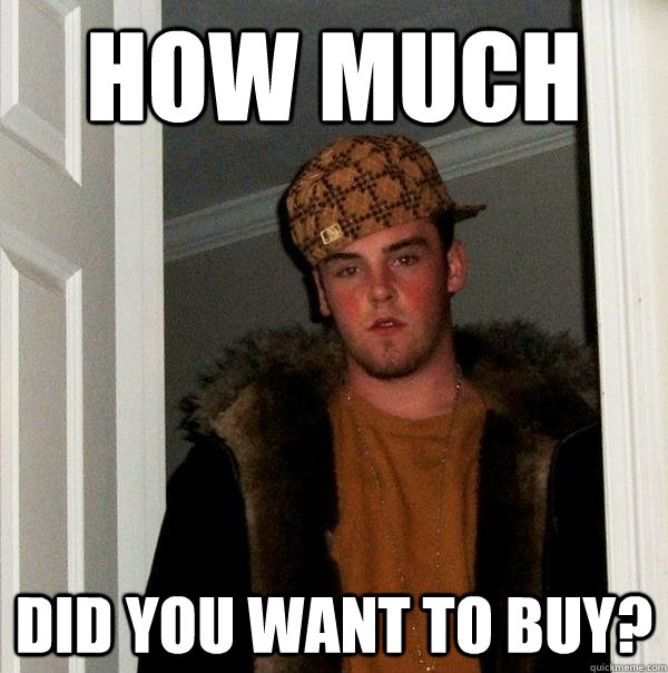 How much did you want to buy? - How much did you want to buy?  Scumbag Steve