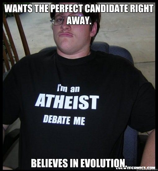 Wants the perfect candidate right away. Believes in evolution. - Wants the perfect candidate right away. Believes in evolution.  Scumbag Atheist