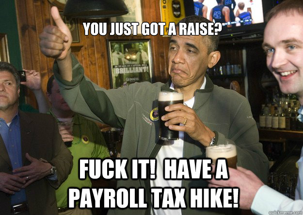 You just got a raise? Fuck it!  Have a payroll tax hike!