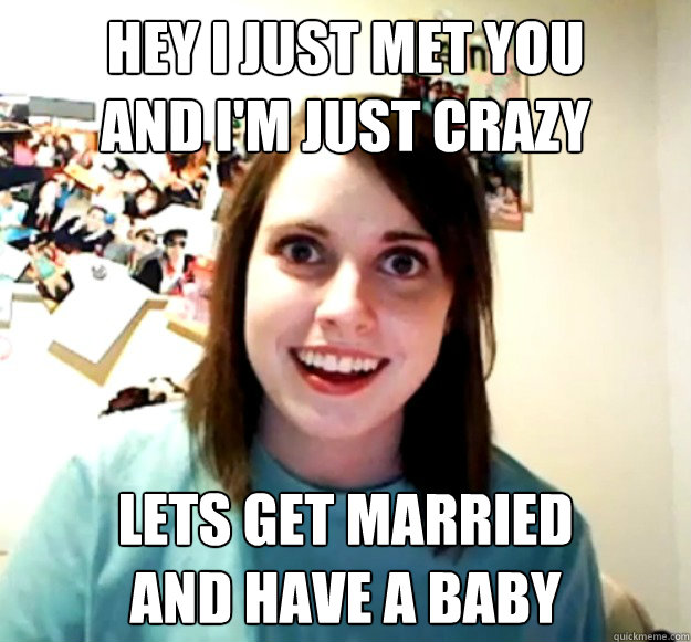 hey i just met you  and I'm just crazy Lets get married and have a baby - hey i just met you  and I'm just crazy Lets get married and have a baby  Overly Attached Girlfriend