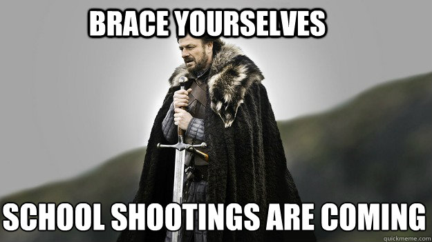 Brace yourselves school shootings are coming - Brace yourselves school shootings are coming  Ned stark winter is coming