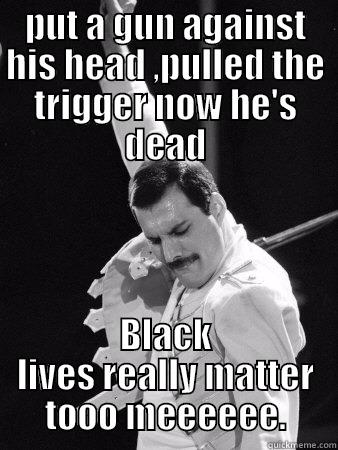 PUT A GUN AGAINST HIS HEAD ,PULLED THE TRIGGER NOW HE'S DEAD BLACK LIVES REALLY MATTER TOOO MEEEEEE. Freddie Mercury