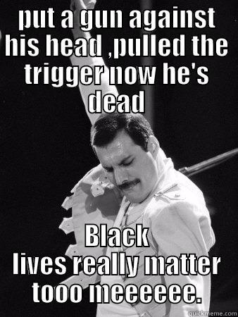 PUT A GUN AGAINST HIS HEAD ,PULLED THE TRIGGER NOW HE'S DEAD BLACK LIVES REALLY MATTER TOOO MEEEEEE. Freddie Mercury