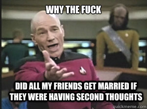 why the fuck did all my friends get married if they were having second thoughts - why the fuck did all my friends get married if they were having second thoughts  Annoyed Picard