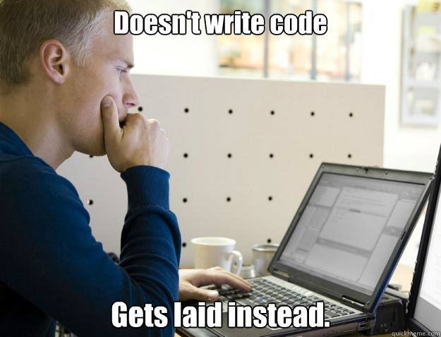 Doesn't write code Gets laid instead. - Doesn't write code Gets laid instead.  Misc